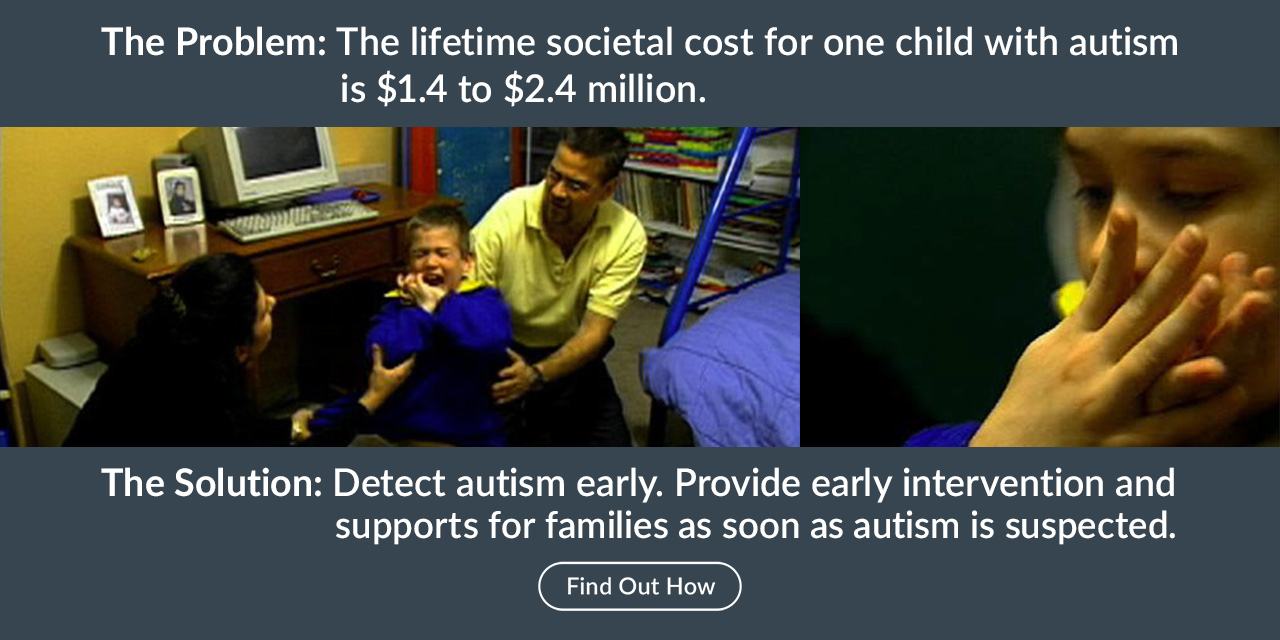 The Solution: Detect autism early. Provide early intervention and supports for families as soon as autism is suspected.