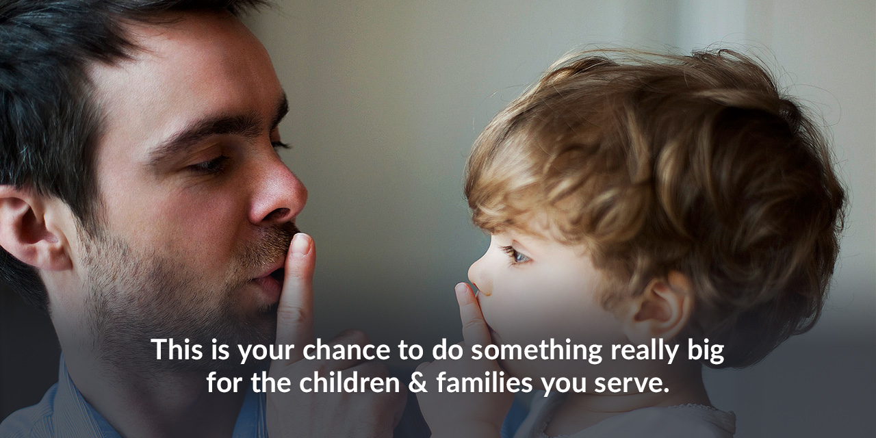 This is your chance to do something really big for the children & families you serve.